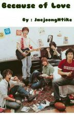 Because of Love (Completed) by JaejoongHtike
