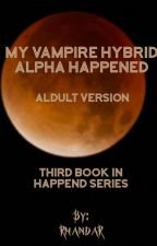 MY VAMPIRE HYBRID ALPHA HAPPENED - ADULT VERSION by RmandaR
