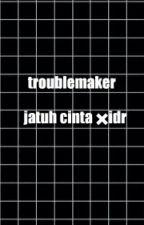 troublemaker jatuh cinta ✖idr  by mutiarahood