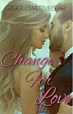 Change For Love {COMPLETED} by Giggles14LoveBear