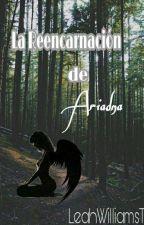 La Reencarnación De Ariadna  by LeahWilliamsT
