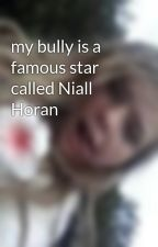 my bully is a famous star called Niall Horan by shaylashauna01