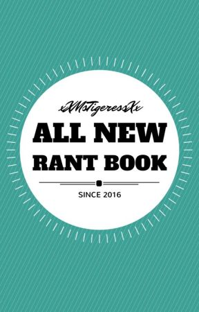 The Rant Book (Since 2016) by xXMsTigeressXx