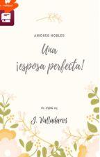 Una esposa perfecta © - Trilogía Amores Nobles by JennVZelaya