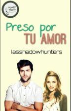 PRESO POR TU Amor (pausada)  by lasshadowhunters