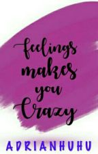 FEELINGS MAKES YOU CRAZY. { Completed } by AdrianHuhu