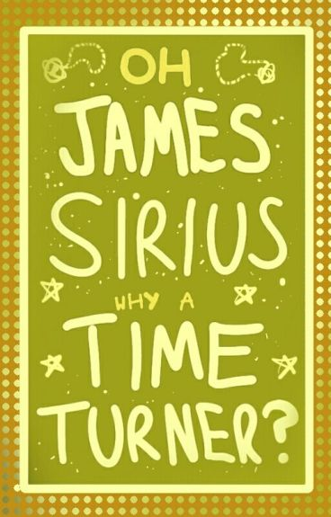 Oh, James Sirius, Why A Time Turner?