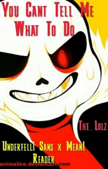 You Cant Tell Me What To Do |Underfell! Sans X Mean! Reader