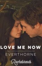 Love Me Now // Everthorne Fanfic by rachelsreads