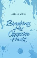 Breaking His Obsessive Heart(COMPLETED) by Ateng_Yelo