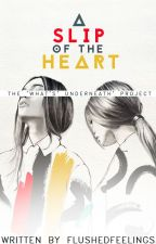 A Slip Of The Heart||The 'What's Underneath' Project (#Wattys2016!) by flushedfeelings