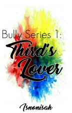 Bully Series 1: Third's Lover by Isnonisah