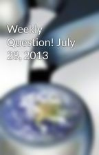Weekly Question! July 28, 2013 by WeeklyQuestionMag