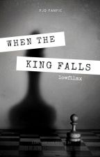 When the King falls; We All Fall Down ~Percy Jackson AU~ by lowfilmx