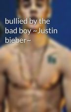 bullied by the bad boy ~Justin bieber~ by juliane12