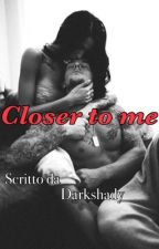 Closer to me #Wattys2017 by darkshady