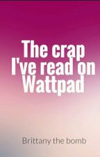 The Crap I've Read On Wattpad  by TheBombDotCom98