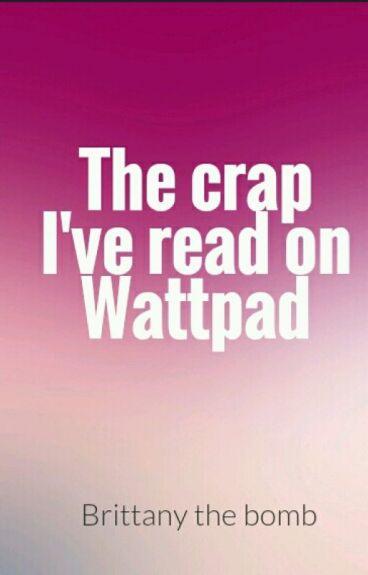 The Crap I've Read On Wattpad