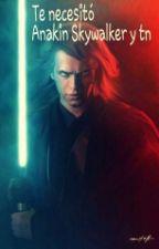 Te Necesitó Anakin Skywalker Y Tn by Noe-skywalker7w7