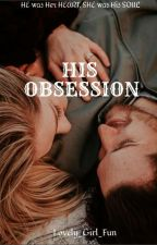 His Obsession [ON HOLD] by Lovely_girl_fun