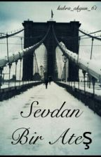 SEVDAN BİR ATEŞ by kubra_akgun_61
