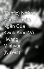 (Fanfic) Những Mẩu Chuyện Ngắn Của Kwak Aron Và Hwang Minhyun (Nu'est) by Shian_love_ronmin