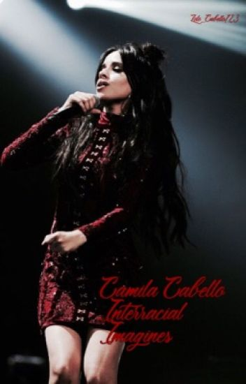 Camila Cabello Interracial Imagines (COMPLETED)