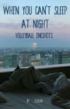 When You Can't Sleep At Night // Volleyball oneshots by xxxlaf