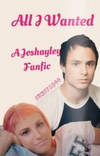 All I Wanted: A Joshayley Fanfic by sunstar44
