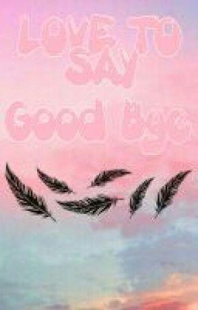 LOVE TO SAY GOOD BYE by Arsya_Sasya