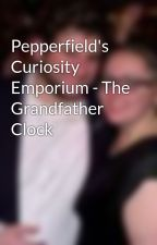 Pepperfield's Curiosity Emporium - The Grandfather Clock by VictoriaMassey