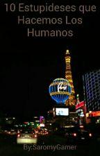 10 Estupideses que Hacemos Los Humanos by SaromyGamer