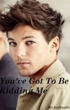 You've Got to Be Kidding Me (Louis Tomlinson Fanfic) by Authentics