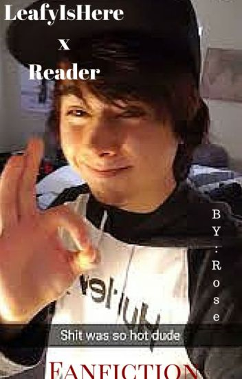 LeafyIsHere x Reader