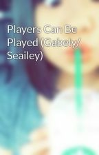 Players Can Be Played (Gabely/ Seailey) by Slayyy_dancers26