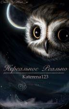 Нереальное Реально. by Katerena123