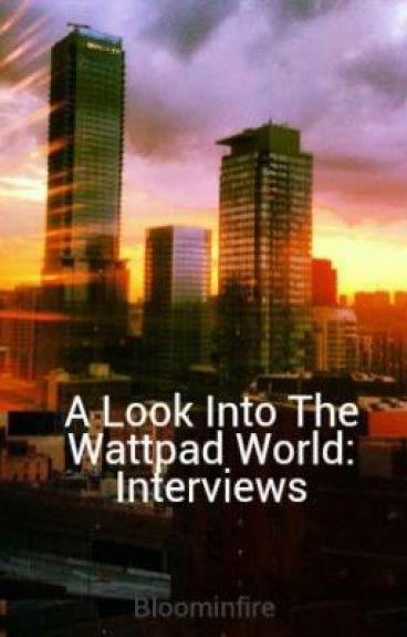 A Look Into The Wattpad World: Interviews by Bloominfire