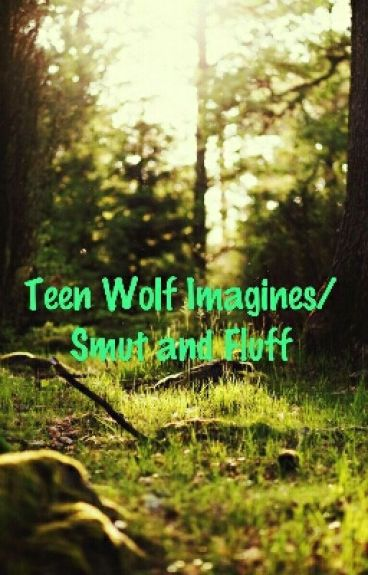 Teen Wolf Imagines/Smut and Fluff