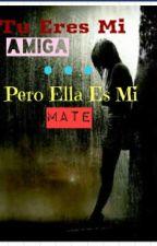 Tu Eres Mi Amiga... Pero Ella Es Mate by Omilhay
