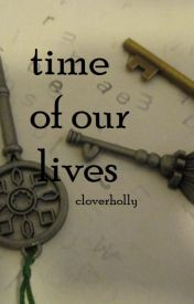 Time of Our Lives by cloverholly