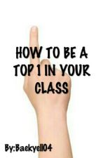 HOW TO BE A TOP 1 IN YOUR CLASS by BaekYellTae
