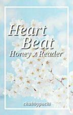Heart Beat (Honey x Reader) [on hiatus] by chubbypochi