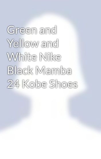 buy popular 532cd f3953 Green and Yellow and White Nike Black Mamba 24 Kobe Shoes - Wilkinson  Seanca - Wattpad