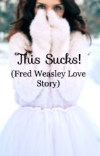This sucks! (Fred Weasley love story) ((Being edited)) by Sweettophat_bro