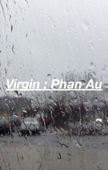 Virgin ; Phan Au ; [NO MORE UPDATES/INCOMPLETE]