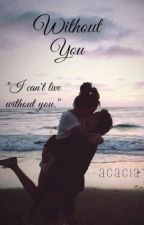 Without You (Under Editing) by -acacia