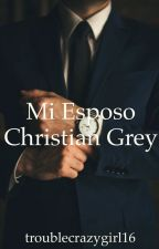 "Mi Esposo... Christian Grey (segunda temporada de ""Mi Cuñado - Christian Grey) by troublecrazygirl16"