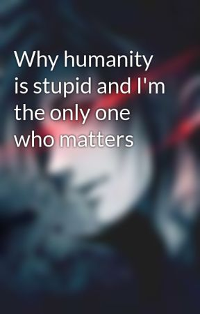 Why humanity is stupid and I'm the only one who matters by NoahJaques