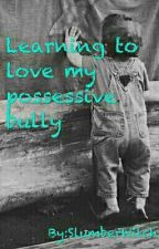 Learning To Love My Possessive Bully by SlumberWitch