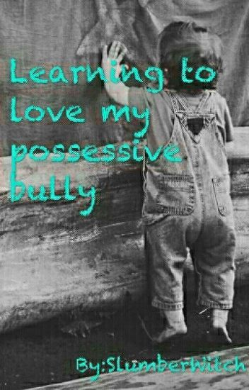 Learning To Love My Possessive Bully